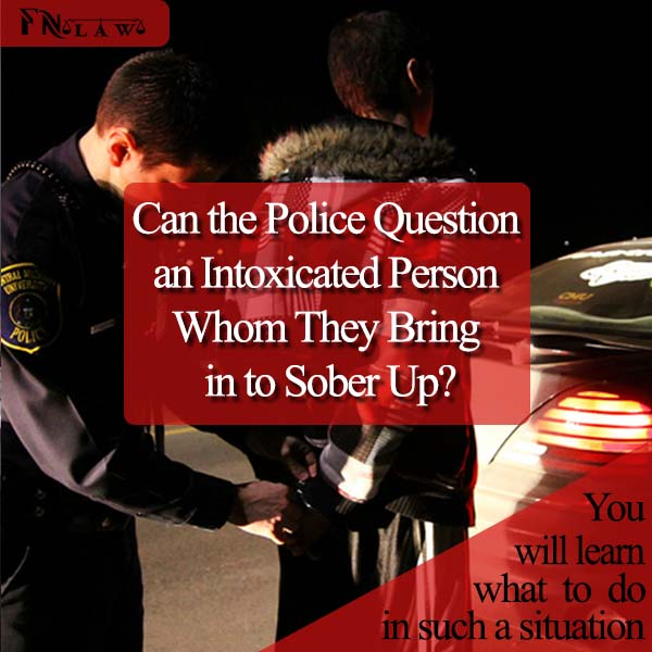 Can the Police Question an Intoxicated Person Whom They Bring in to Sober Up?